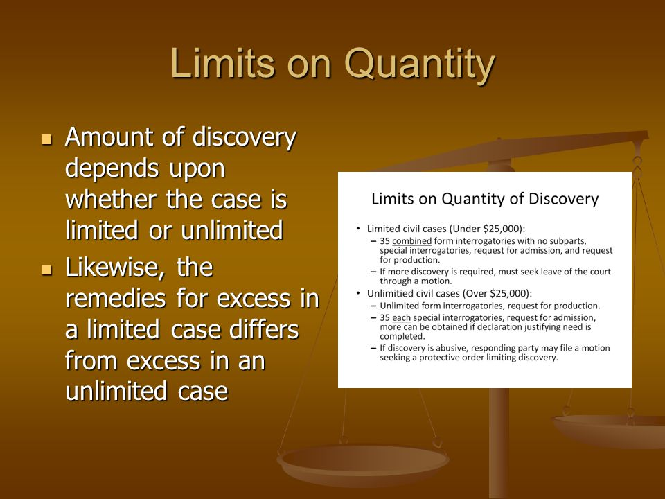 Limits on Quantity Amount of discovery depends upon whether the case is limited or unlimited Amount of discovery depends upon whether the case is limi