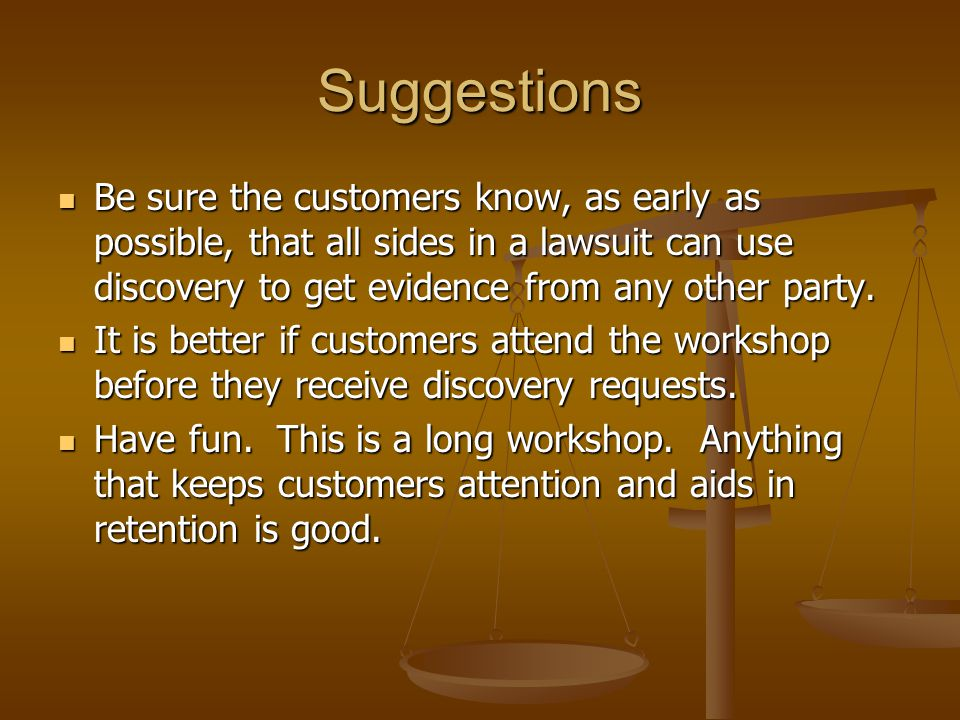 Suggestions Be sure the customers know, as early as possible, that all sides in a lawsuit can use discovery to get evidence from any other party. Be s