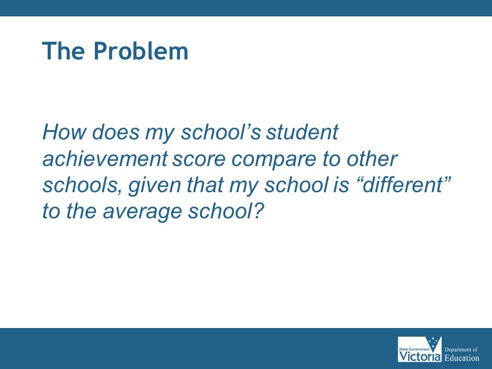 """The Problem How does my school's student achievement score compare to other schools, given that my school is """"different"""" to the average school?"""