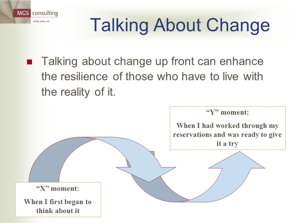 Y moment: When I had worked through my reservations and was ready to give it a try Talking About Change Talking about change up front can enhance the resilience of those who have to live with the reality of it.
