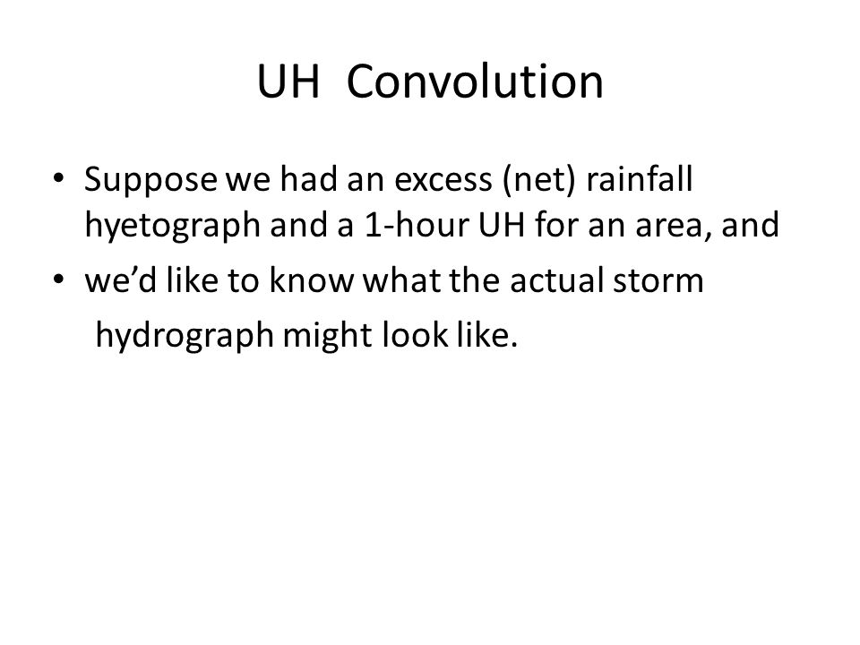 UH Convolution Suppose we had an excess (net) rainfall hyetograph and a 1-hour UH for an area, and we'd like to know what the actual storm hydrograph might look like.