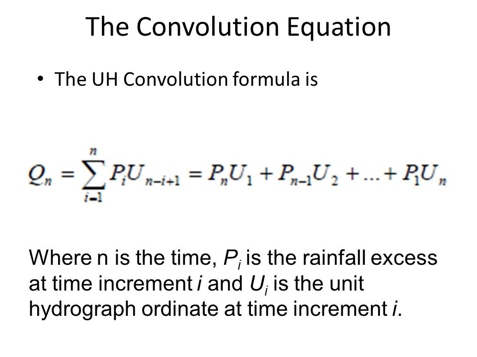 The Convolution Equation The UH Convolution formula is Where n is the time, P i is the rainfall excess at time increment i and U i is the unit hydrograph ordinate at time increment i.
