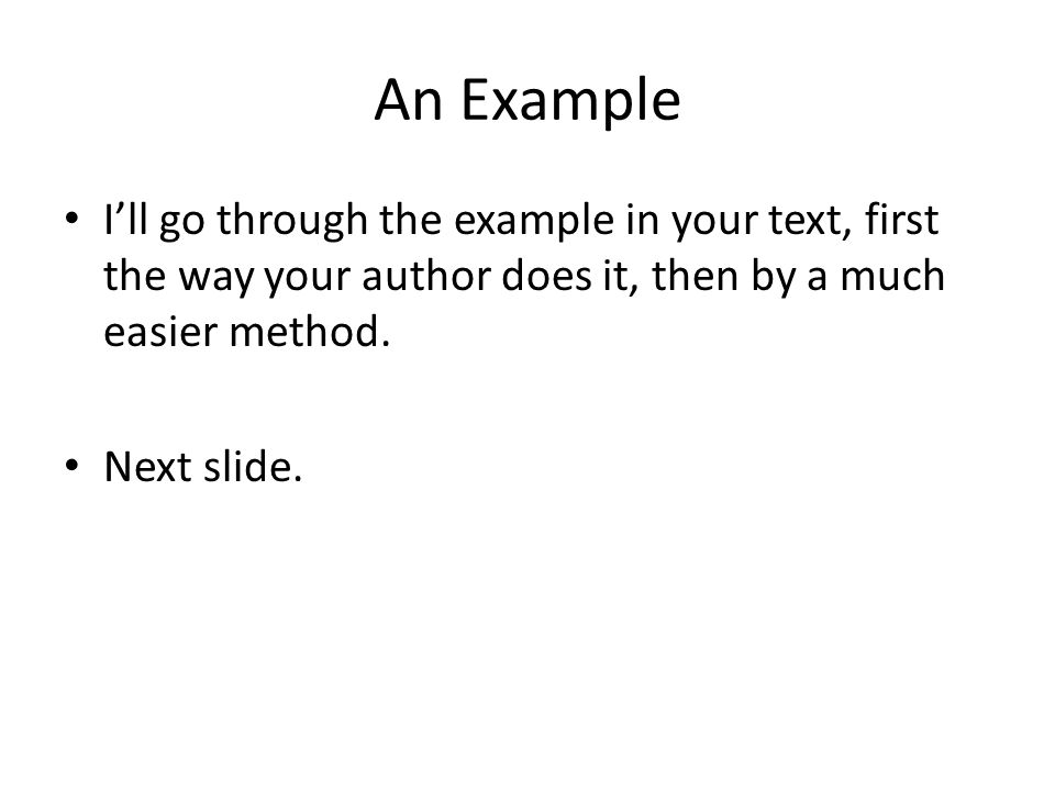 An Example I'll go through the example in your text, first the way your author does it, then by a much easier method. Next slide.