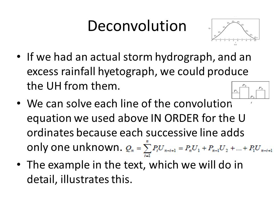 Deconvolution If we had an actual storm hydrograph, and an excess rainfall hyetograph, we could produce the UH from them. We can solve each line of th