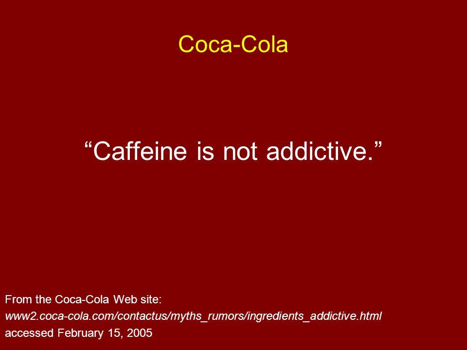 "Coca-Cola ""Caffeine is not addictive."" From the Coca-Cola Web site: www2.coca-cola.com/contactus/myths_rumors/ingredients_addictive.html accessed Febr"