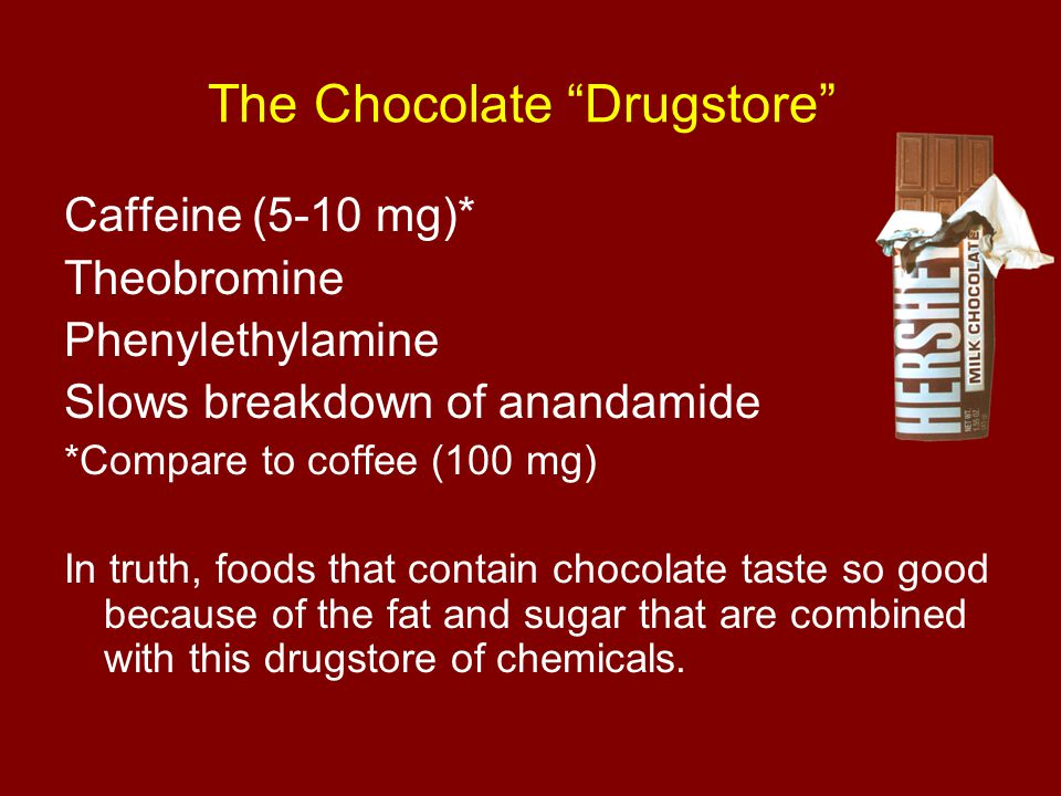 """The Chocolate """"Drugstore"""" Caffeine (5-10 mg)* Theobromine Phenylethylamine Slows breakdown of anandamide *Compare to coffee (100 mg) In truth, foods t"""