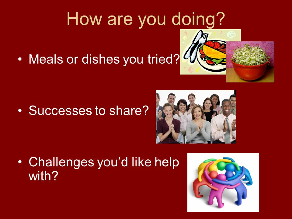 How are you doing? Meals or dishes you tried? Successes to share? Challenges you'd like help with?