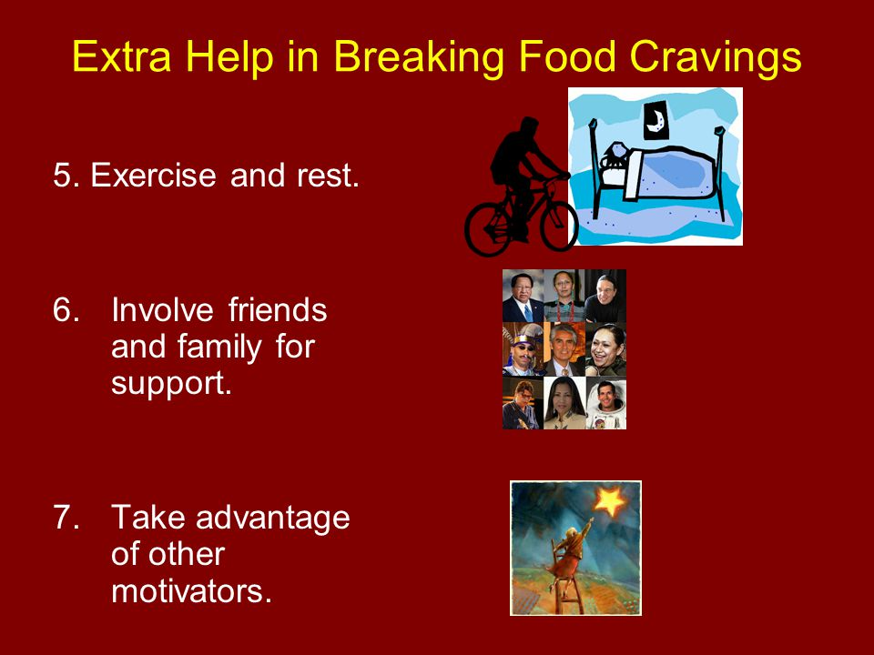 Extra Help in Breaking Food Cravings 5. Exercise and rest. 6.Involve friends and family for support. 7.Take advantage of other motivators.
