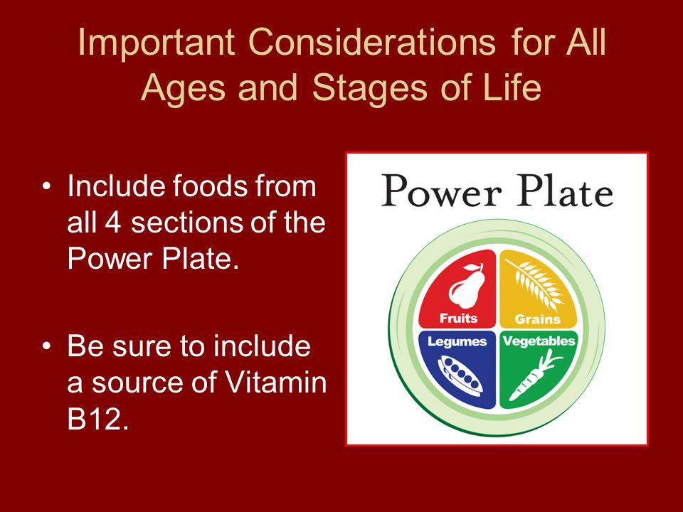 Important Considerations for All Ages and Stages of Life Include foods from all 4 sections of the Power Plate. Be sure to include a source of Vitamin