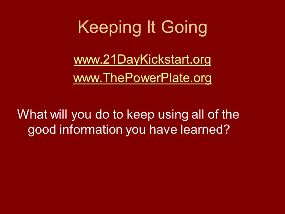 Keeping It Going www.21DayKickstart.org www.ThePowerPlate.org What will you do to keep using all of the good information you have learned?
