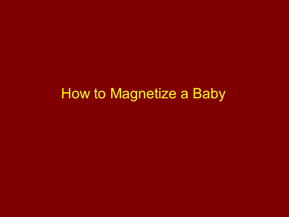 How to Magnetize a Baby