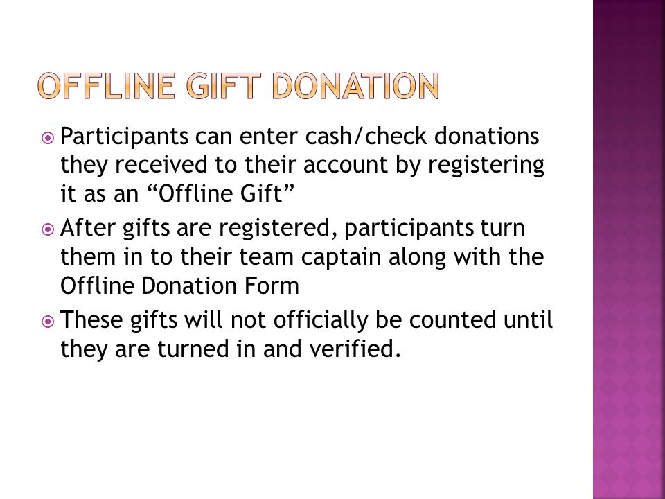 " Participants can enter cash/check donations they received to their account by registering it as an ""Offline Gift""  After gifts are registered, part"