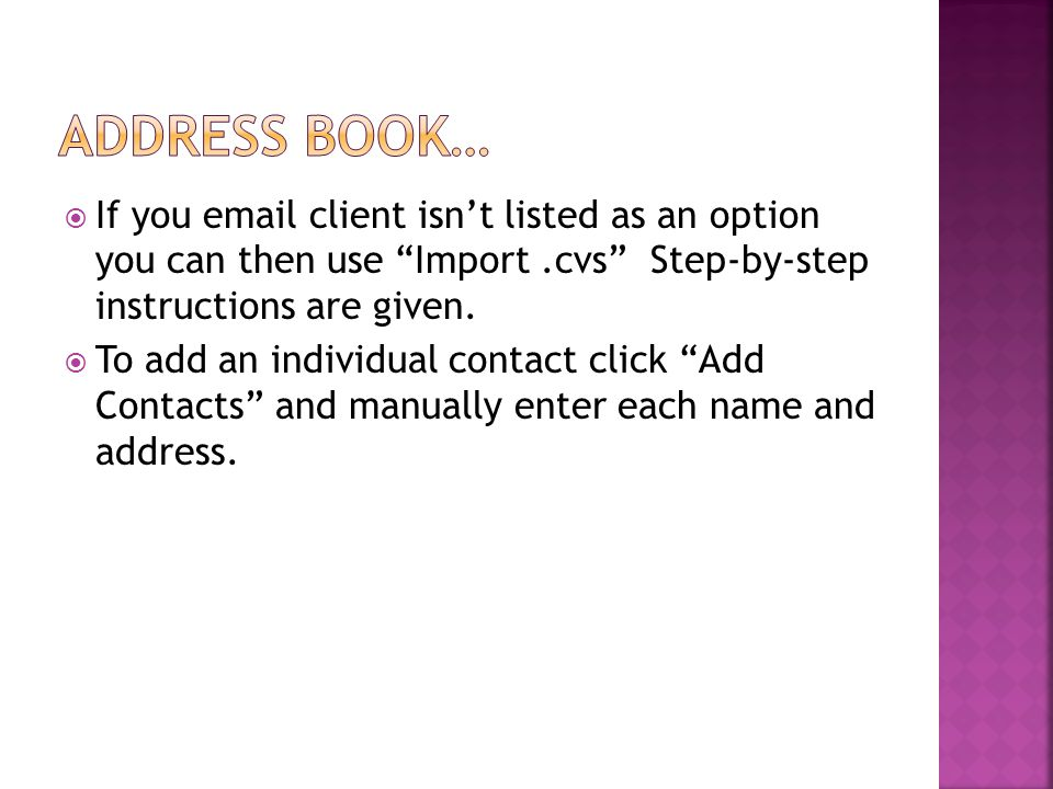 " If you email client isn't listed as an option you can then use ""Import.cvs"" Step-by-step instructions are given.  To add an individual contact clic"