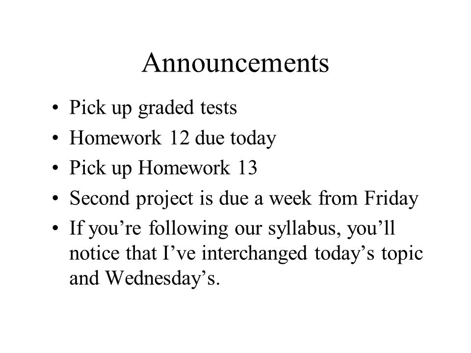 Announcements Pick up graded tests Homework 12 due today Pick up Homework 13 Second project is due a week from Friday If you're following our syllabus, you'll notice that I've interchanged today's topic and Wednesday's.