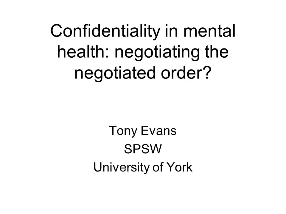Confidentiality Keeping private information confided within a 'clinical' relationship Important health right Particularly in mental health