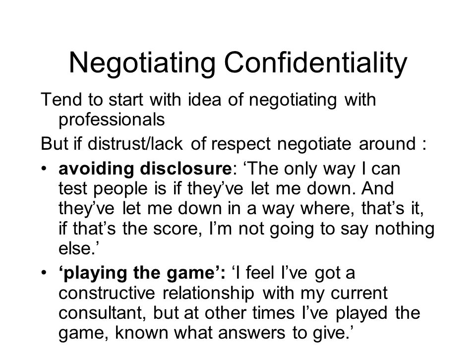 Negotiating Confidentiality Tend to start with idea of negotiating with professionals But if distrust/lack of respect negotiate around : avoiding disclosure: 'The only way I can test people is if they've let me down.