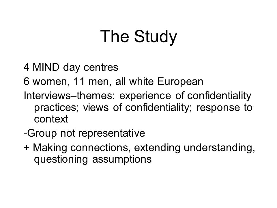 The Study 4 MIND day centres 6 women, 11 men, all white European Interviews–themes: experience of confidentiality practices; views of confidentiality; response to context -Group not representative + Making connections, extending understanding, questioning assumptions