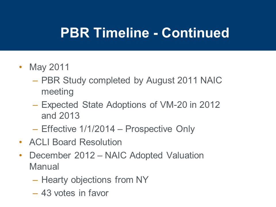 PBR Timeline - Continued May 2011 –PBR Study completed by August 2011 NAIC meeting –Expected State Adoptions of VM-20 in 2012 and 2013 –Effective 1/1/2014 – Prospective Only ACLI Board Resolution December 2012 – NAIC Adopted Valuation Manual –Hearty objections from NY –43 votes in favor