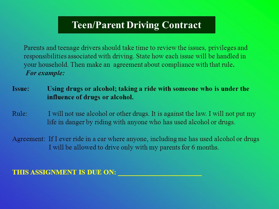 Teen/Parent Driving Contract Issue: Using drugs or alcohol; taking a ride with someone who is under the influence of drugs or alcohol. Rule: I will no