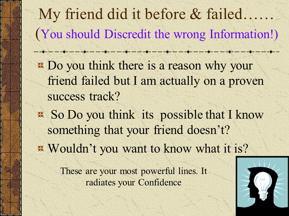 My friend did it before & failed…… ( You should Discredit the wrong Information!) Do you think there is a reason why your friend failed but I am actually on a proven success track.