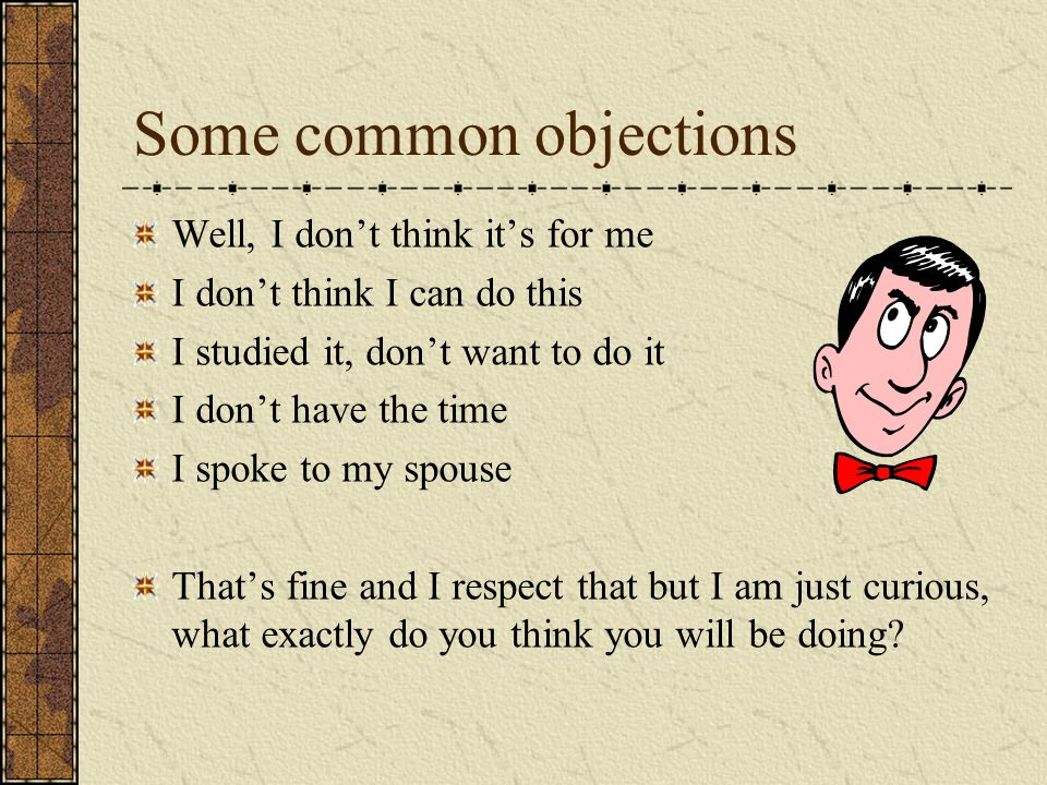 Some common objections Well, I don't think it's for me I don't think I can do this I studied it, don't want to do it I don't have the time I spoke to my spouse That's fine and I respect that but I am just curious, what exactly do you think you will be doing