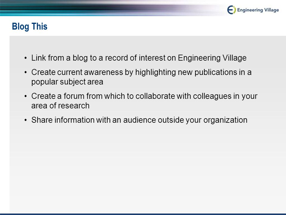 Blog This Link from a blog to a record of interest on Engineering Village Create current awareness by highlighting new publications in a popular subject area Create a forum from which to collaborate with colleagues in your area of research Share information with an audience outside your organization