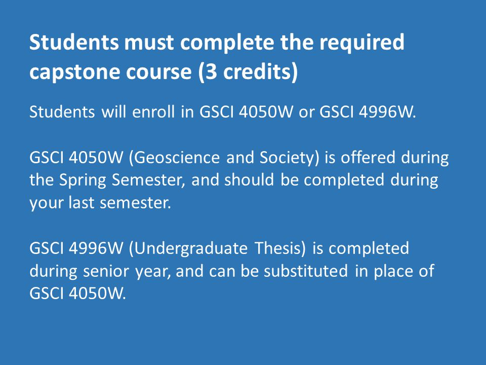 Students must complete the required capstone course (3 credits) Students will enroll in GSCI 4050W or GSCI 4996W.