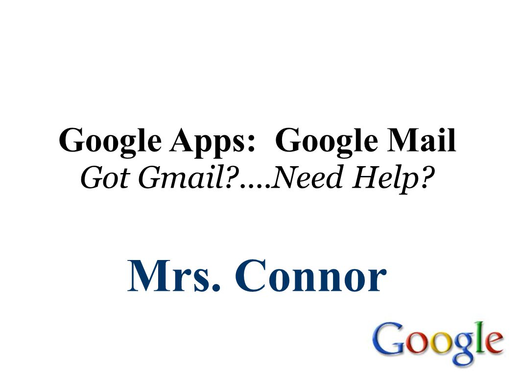 Google Apps: Google Mail Got Gmail?....Need Help? Mrs. Connor