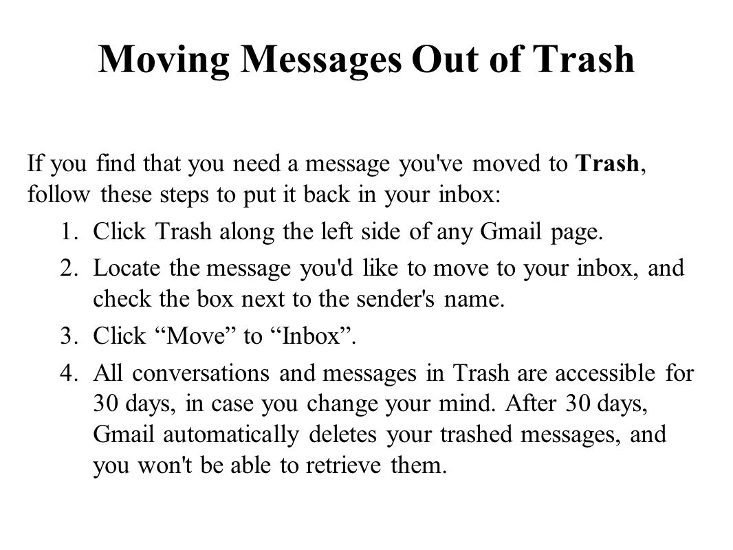 Moving Messages Out of Trash If you find that you need a message you ve moved to Trash, follow these steps to put it back in your inbox: 1.Click Trash along the left side of any Gmail page.