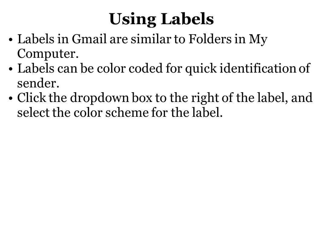 Using Labels Labels in Gmail are similar to Folders in My Computer. Labels can be color coded for quick identification of sender. Click the dropdown b