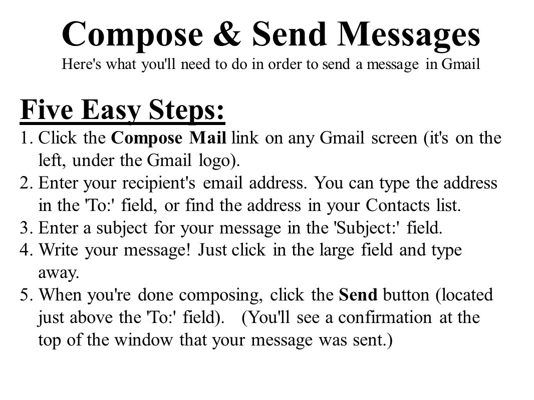 Five Easy Steps: 1.Click the Compose Mail link on any Gmail screen (it's on the left, under the Gmail logo). 2.Enter your recipient's email address. Y