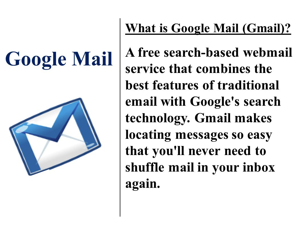 Google Mail What is Google Mail (Gmail)? A free search-based webmail service that combines the best features of traditional email with Google's search