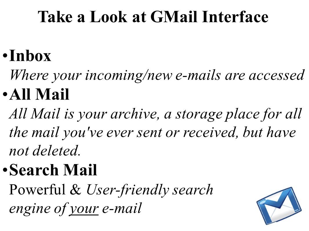 Inbox Where your incoming/new e-mails are accessed All Mail All Mail is your archive, a storage place for all the mail you ve ever sent or received, but have not deleted.