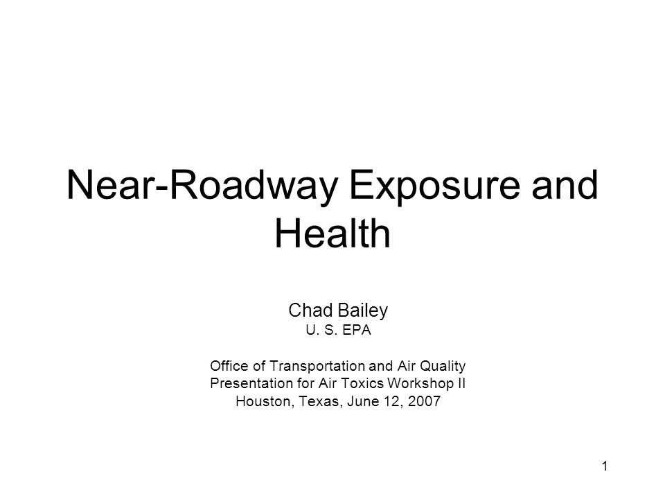 1 Near-Roadway Exposure and Health Chad Bailey U. S. EPA Office of Transportation and Air Quality Presentation for Air Toxics Workshop II Houston, Tex