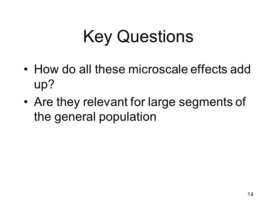14 Key Questions How do all these microscale effects add up? Are they relevant for large segments of the general population