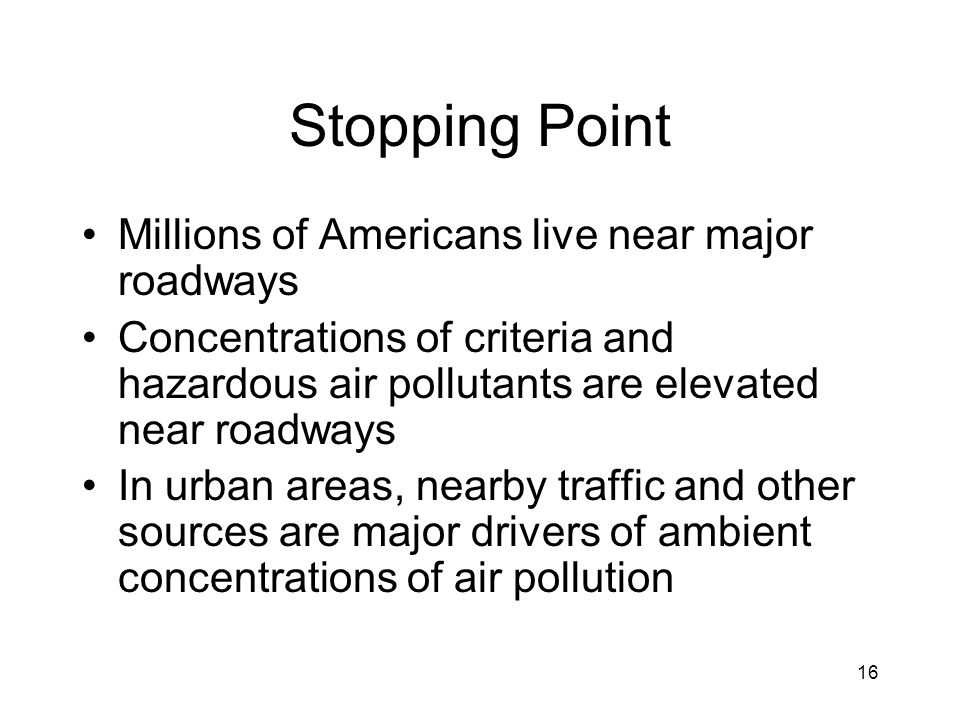 16 Stopping Point Millions of Americans live near major roadways Concentrations of criteria and hazardous air pollutants are elevated near roadways In
