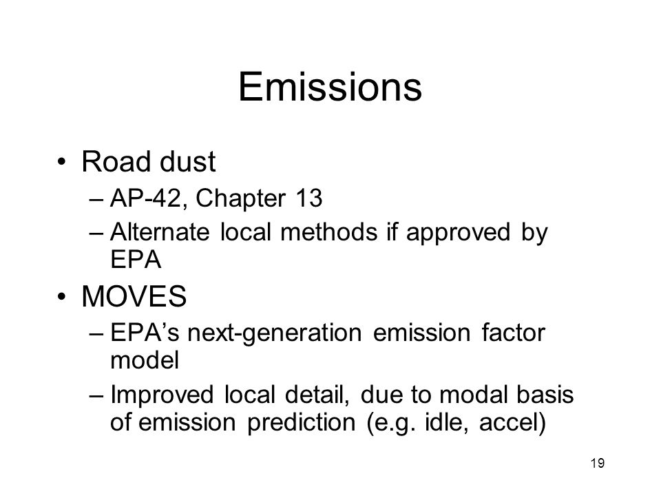 19 Emissions Road dust –AP-42, Chapter 13 –Alternate local methods if approved by EPA MOVES –EPA's next-generation emission factor model –Improved loc