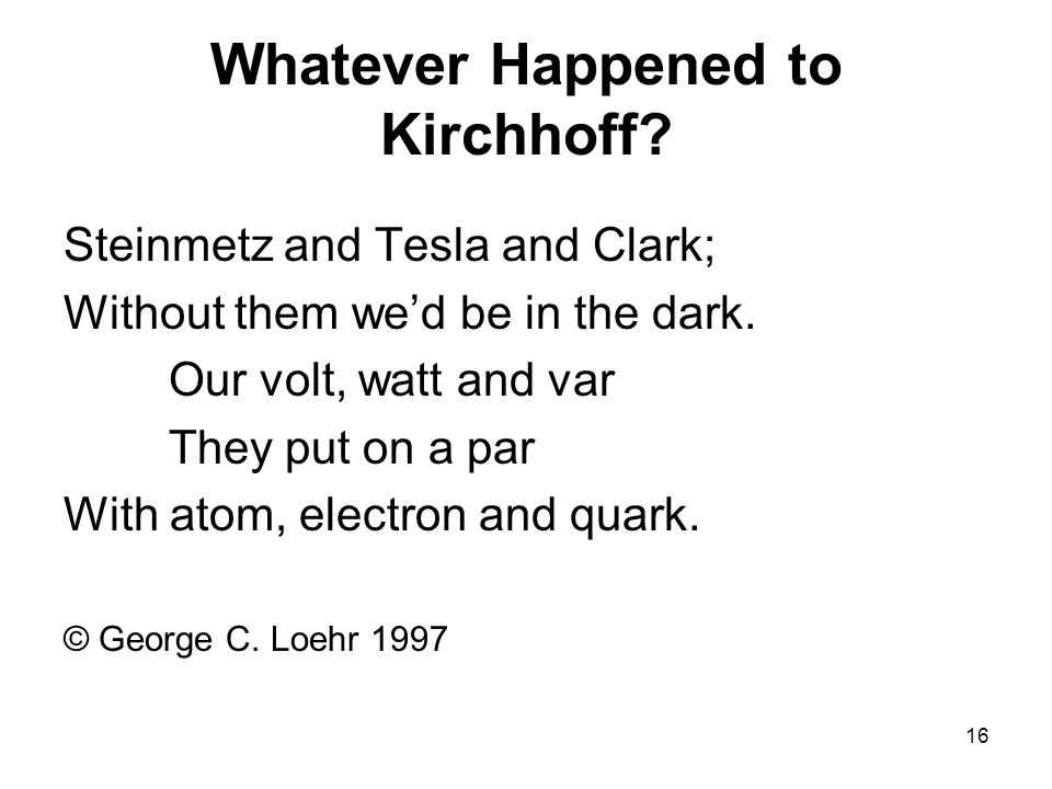 16 Whatever Happened to Kirchhoff. Steinmetz and Tesla and Clark; Without them we'd be in the dark.