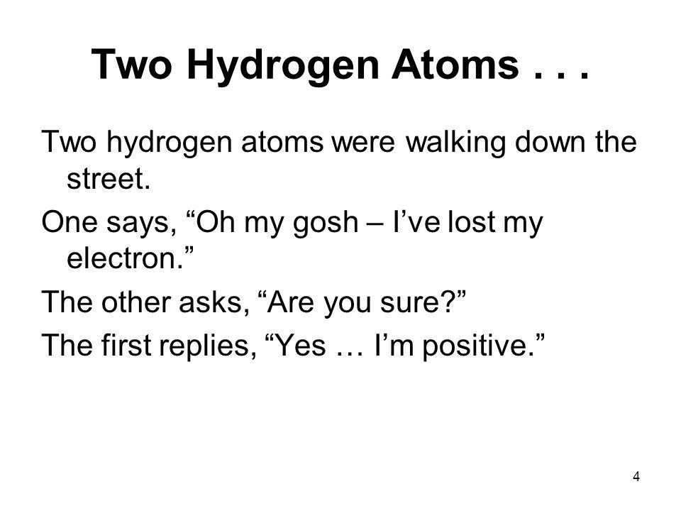 4 Two Hydrogen Atoms... Two hydrogen atoms were walking down the street.