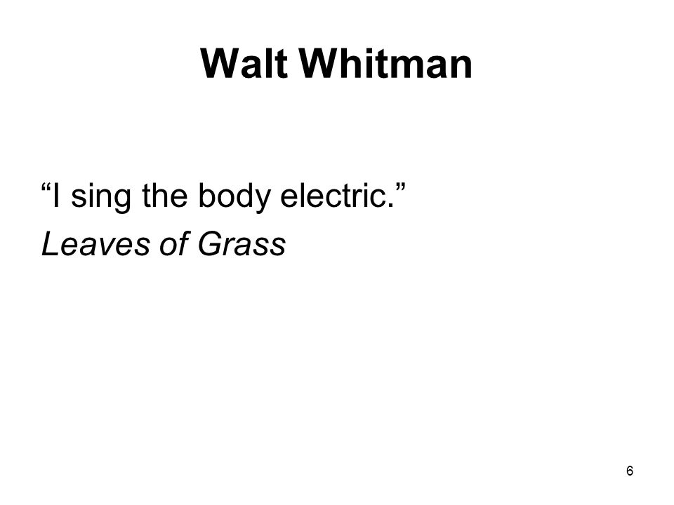 6 Walt Whitman I sing the body electric. Leaves of Grass