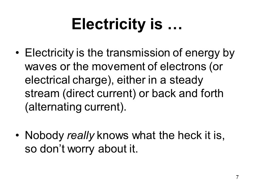 7 Electricity is … Electricity is the transmission of energy by waves or the movement of electrons (or electrical charge), either in a steady stream (direct current) or back and forth (alternating current).