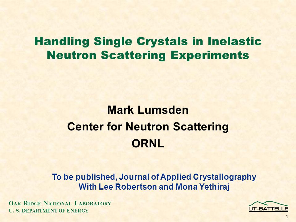 O AK R IDGE N ATIONAL L ABORATORY U. S. D EPARTMENT OF E NERGY 1 Handling Single Crystals in Inelastic Neutron Scattering Experiments Mark Lumsden Cen