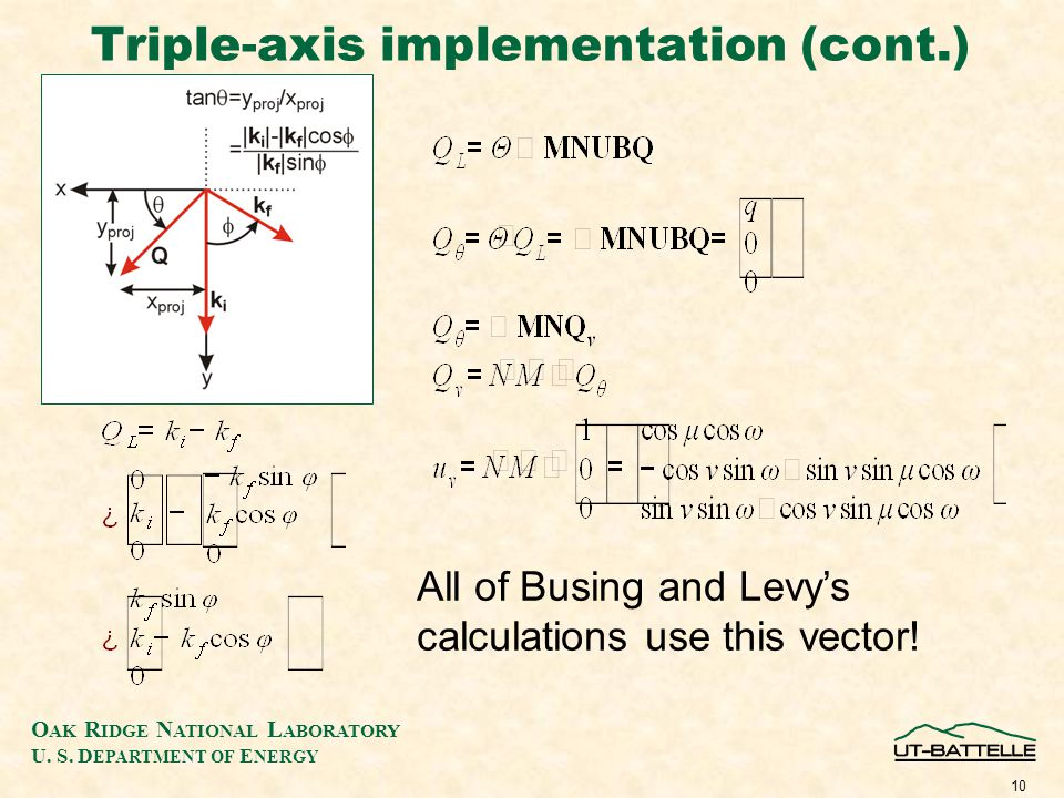 O AK R IDGE N ATIONAL L ABORATORY U. S. D EPARTMENT OF E NERGY 10 Triple-axis implementation (cont.) All of Busing and Levy's calculations use this ve