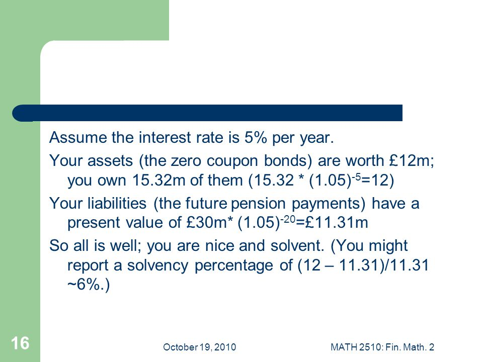 October 19, 2010MATH 2510: Fin. Math. 2 16 Assume the interest rate is 5% per year.
