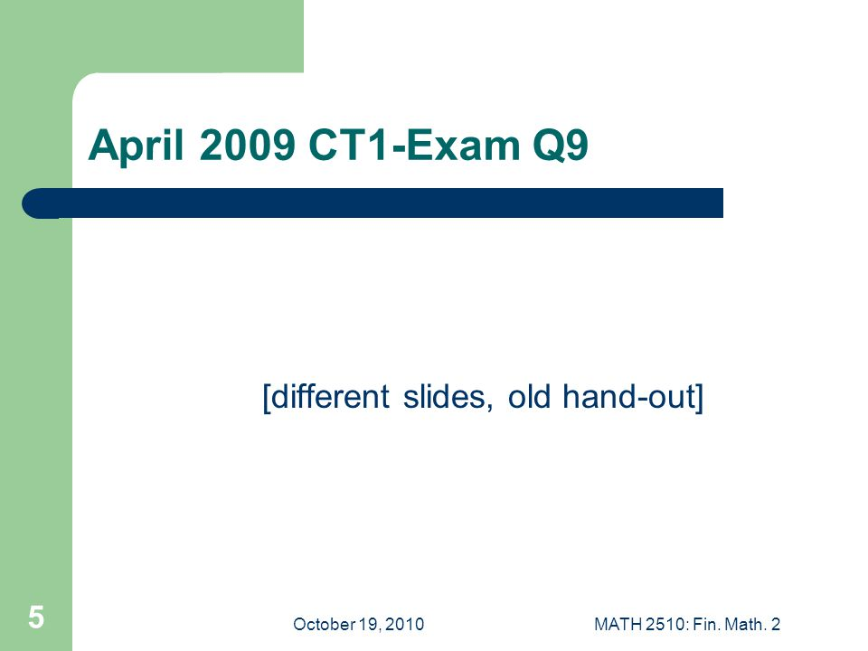 October 19, 2010MATH 2510: Fin. Math. 2 5 April 2009 CT1-Exam Q9 [different slides, old hand-out]