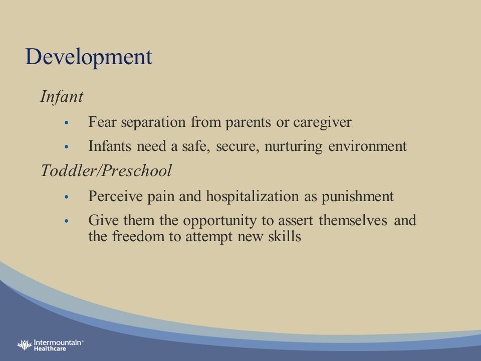 Development Infant Fear separation from parents or caregiver Infants need a safe, secure, nurturing environment Toddler/Preschool Perceive pain and hospitalization as punishment Give them the opportunity to assert themselves and the freedom to attempt new skills
