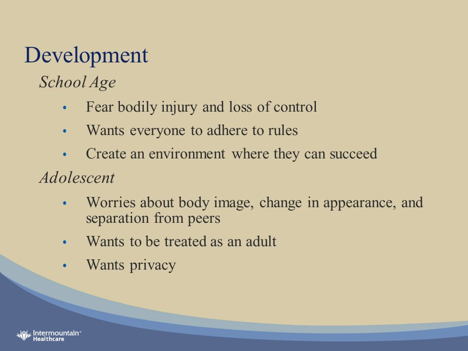 Development School Age Fear bodily injury and loss of control Wants everyone to adhere to rules Create an environment where they can succeed Adolescent Worries about body image, change in appearance, and separation from peers Wants to be treated as an adult Wants privacy