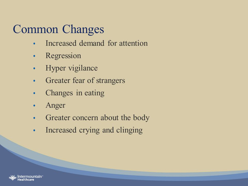 Common Changes Increased demand for attention Regression Hyper vigilance Greater fear of strangers Changes in eating Anger Greater concern about the body Increased crying and clinging