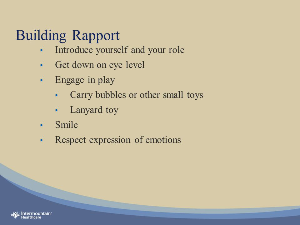 Building Rapport Introduce yourself and your role Get down on eye level Engage in play Carry bubbles or other small toys Lanyard toy Smile Respect expression of emotions
