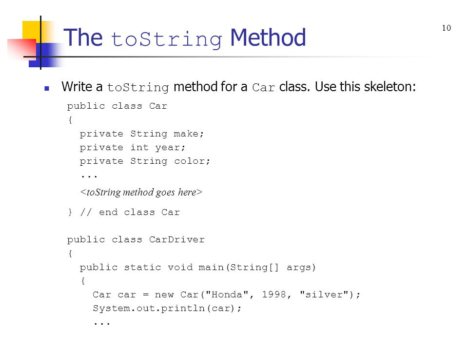 The toString Method Write a toString method for a Car class. Use this skeleton: public class Car { private String make; private int year; private Stri